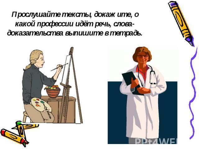 Прослушайте тексты, докажите, о какой профессии идёт речь, слова-доказательства выпишите в тетрадь.