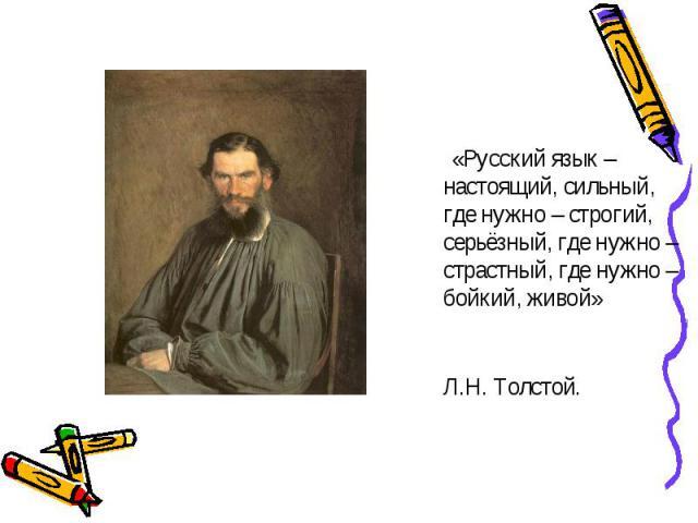 «Русский язык – настоящий, сильный, где нужно – строгий, серьёзный, где нужно – страстный, где нужно – бойкий, живой» Л.Н. Толстой.