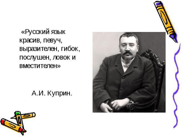 «Русский язык красив, певуч, выразителен, гибок, послушен, ловок и вместителен» А.И. Куприн.