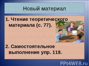 Новый материал1. Чтение теоретического материала (с. 77).2. Самостоятельное выпо