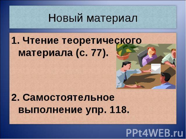 Новый материал1. Чтение теоретического материала (с. 77).2. Самостоятельное выполнение упр. 118.