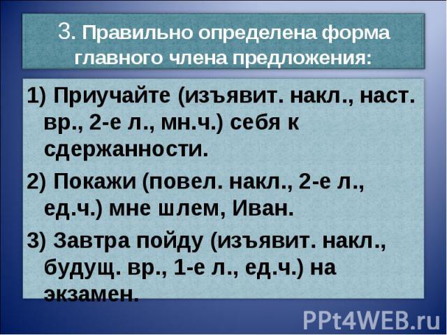 3. Правильно определена форма главного члена предложения:1) Приучайте (изъявит. накл., наст. вр., 2-е л., мн.ч.) себя к сдержанности.2) Покажи (повел. накл., 2-е л., ед.ч.) мне шлем, Иван.3) Завтра пойду (изъявит. накл., будущ. вр., 1-е л., ед.ч.) н…