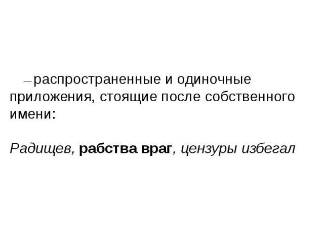 —распространенные и одиночные приложения, стоящие после собственного имени: Радищев, рабства враг, цензуры избегал