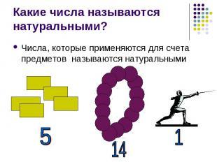 Какие числа называются натуральными? Числа, которые применяются для счета предме