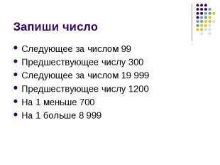 Запиши число Следующее за числом 99Предшествующее числу 300Следующее за числом 1