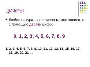 ЦИФРЫ Любое натуральное число можно записать с помощью десяти цифр: 0, 1, 2, 3,
