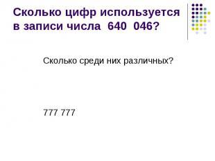 Сколько цифр используется в записи числа 640 046? Сколько среди них различных? 7