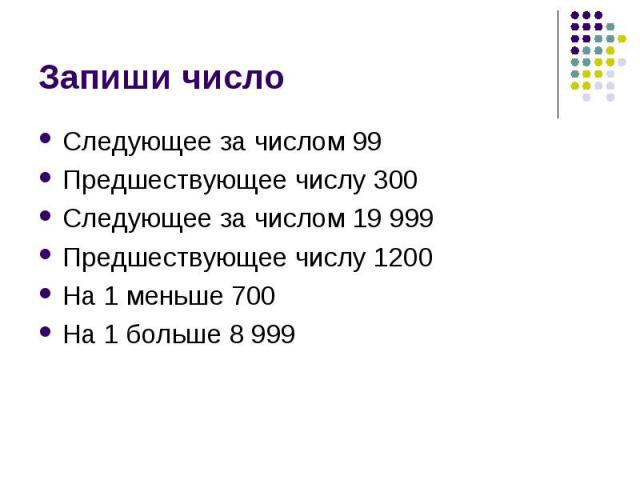 Запиши число Следующее за числом 99Предшествующее числу 300Следующее за числом 19 999Предшествующее числу 1200На 1 меньше 700На 1 больше 8 999