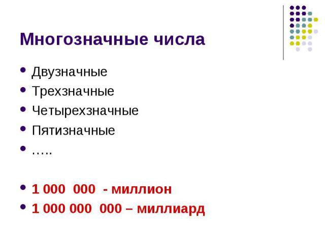 Многозначные числаДвузначныеТрехзначныеЧетырехзначныеПятизначные …..1 000 000 - миллион 1 000 000 000 – миллиард