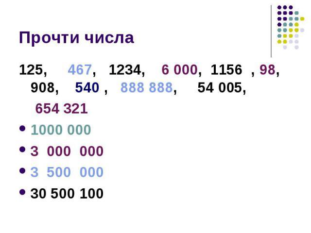 Прочти числа 125, 467, 1234, 6 000, 1156 , 98, 908, 540 , 888 888, 54 005, 654 3211000 000 3 000 000 3 500 00030 500 100
