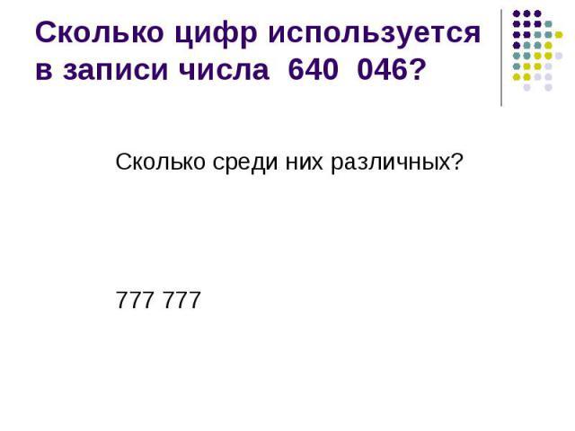 Сколько цифр используется в записи числа 640 046? Сколько среди них различных? 777 777