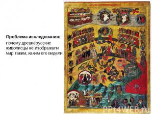 Проблема исследования: почему древнерусские живописцы не изображали мир таким, к