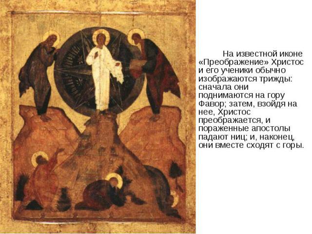 На известной иконе «Преображение» Христос и его ученики обычно изображаются трижды: сначала они поднимаются на гору Фавор; затем, взойдя на нее, Христос преображается, и пораженные апостолы падают ниц; и, наконец, они вместе сходят с горы.