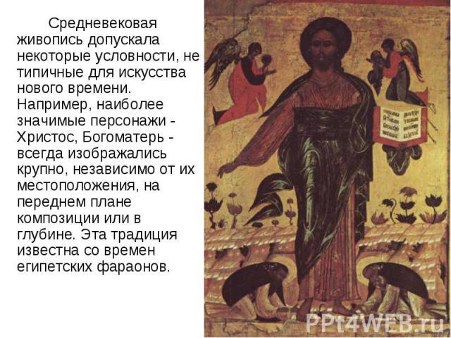 Средневековая живопись допускала некоторые условности, не типичные для искусства нового времени. Например, наиболее значимые персонажи - Христос, Богоматерь - всегда изображались крупно, независимо от их местоположения, на переднем плане композиции …