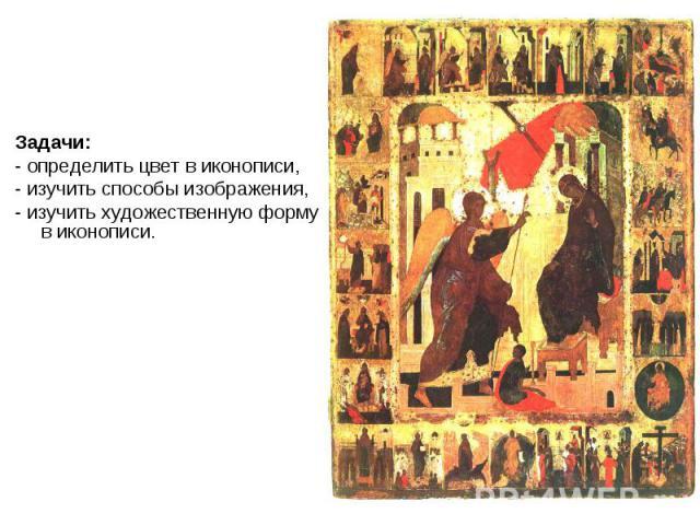 Задачи:- определить цвет в иконописи, - изучить способы изображения,- изучить художественную форму в иконописи.