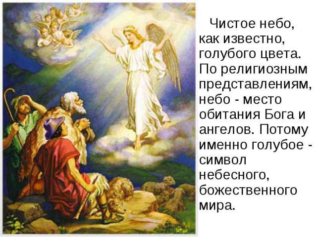 Чистое небо, как известно, голубого цвета. По религиозным представлениям, небо - место обитания Бога и ангелов. Потому именно голубое - символ небесного, божественного мира.