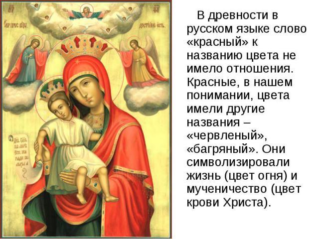 В древности в русском языке слово «красный» к названию цвета не имело отношения. Красные, в нашем понимании, цвета имели другие названия – «червленый», «багряный». Они символизировали жизнь (цвет огня) и мученичество (цвет крови Христа).