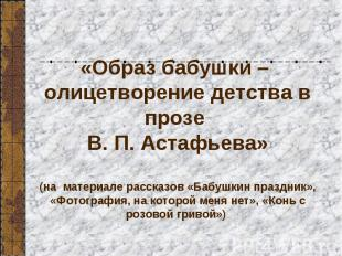 «Образ бабушки – олицетворение детства в прозе В. П. Астафьева» (на материале ра
