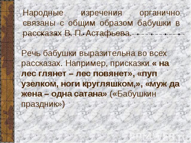 Народные изречения органично связаны с общим образом бабушки в рассказах В. П. Астафьева.Речь бабушки выразительна во всех рассказах. Например, присказки « на лес глянет – лес повянет», «пуп узелком, ноги кругляшком,», «муж да жена – одна сатана» («…