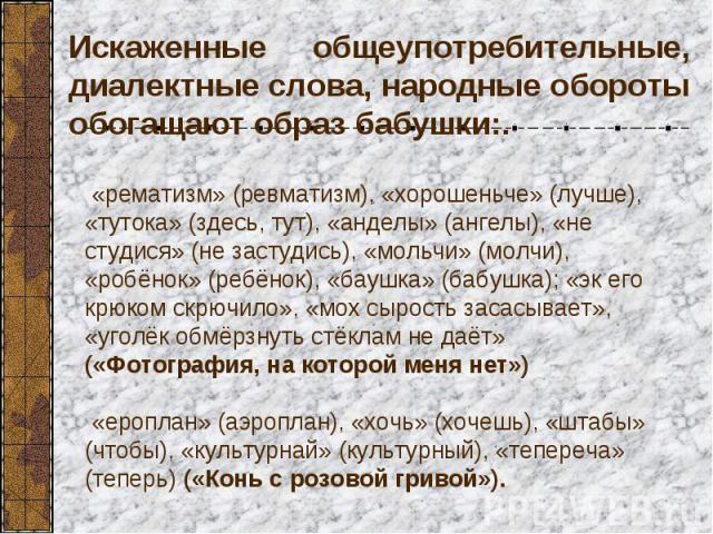 Искаженные общеупотребительные, диалектные слова, народные обороты обогащают образ бабушки:. «рематизм» (ревматизм), «хорошеньче» (лучше), «тутока» (здесь, тут), «анделы» (ангелы), «не студися» (не застудись), «мольчи» (молчи), «робёнок» (ребёнок), …