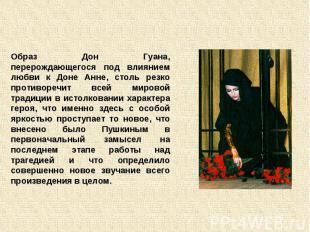 Образ Дон Гуана, перерождающегося под влиянием любви к Доне Анне, столь резко пр