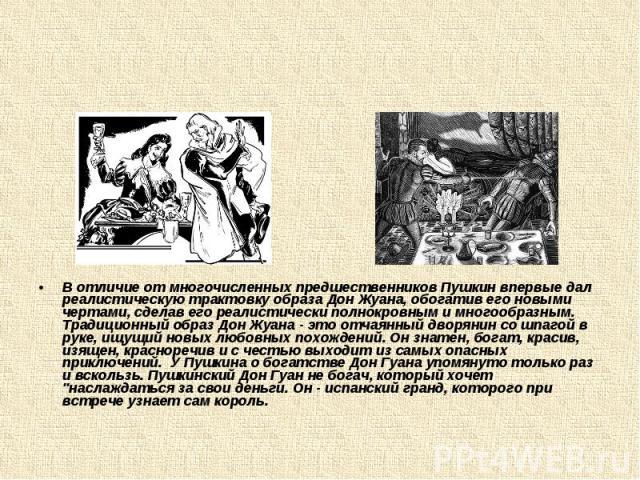 В отличие от многочисленных предшественников Пушкин впервые дал реалистическую трактовку образа Дон Жуана, обогатив его новыми чертами, сделав его реалистически полнокровным и многообразным. Традиционный образ Дон Жуана - это отчаянный дворянин со ш…