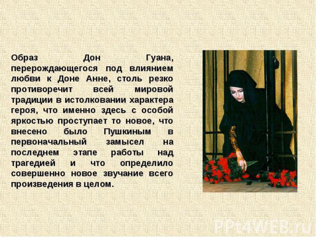 Образ Дон Гуана, перерождающегося под влиянием любви к Доне Анне, столь резко противоречит всей мировой традиции в истолковании характера героя, что именно здесь с особой яркостью проступает то новое, что внесено было Пушкиным в первоначальный замыс…