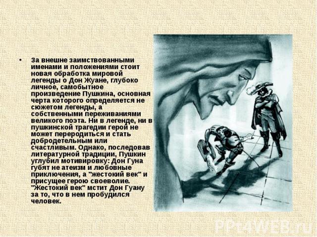 За внешне заимствованными именами и положениями стоит новая обработка мировой легенды о Дон Жуане, глубоко личное, самобытное произведение Пушкина, основная черта которого определяется не сюжетом легенды, а собственными переживаниями великого поэта.…