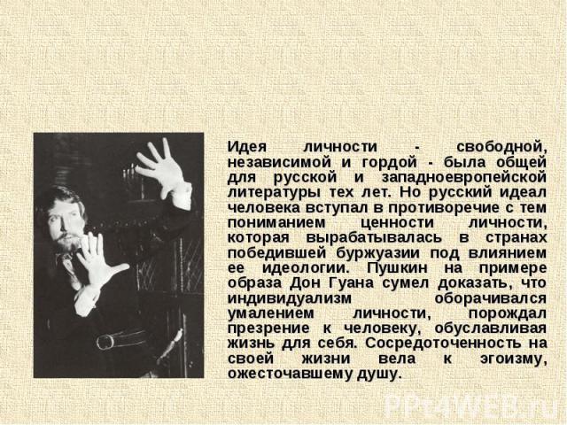 Идея личности - свободной, независимой и гордой - была общей для русской и западноевропейской литературы тех лет. Но русский идеал человека вступал в противоречие с тем пониманием ценности личности, которая вырабатывалась в странах победившей буржуа…