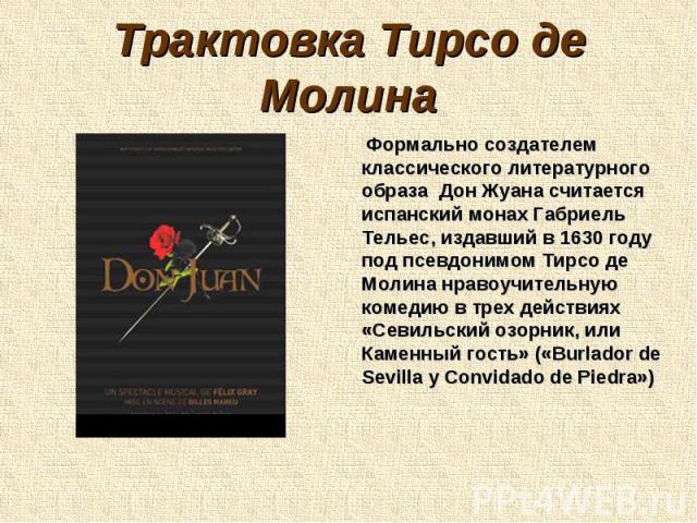 Трактовка Тирсо де Молина Формально создателем классического литературного образа Дон Жуана считается испанский монах Габриель Тельес, издавший в 1630 году под псевдонимом Тирсо де Молина нравоучительную комедию в трех действиях «Севильский озорник,…