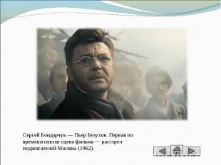 Сергей Бондарчук — Пьер Безухов. Первая по времени снятая сцена фильма — расстре