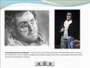 Александр Сергеевич Сибирцев - исполнитель партии Пьера Безухова. Отличался боль