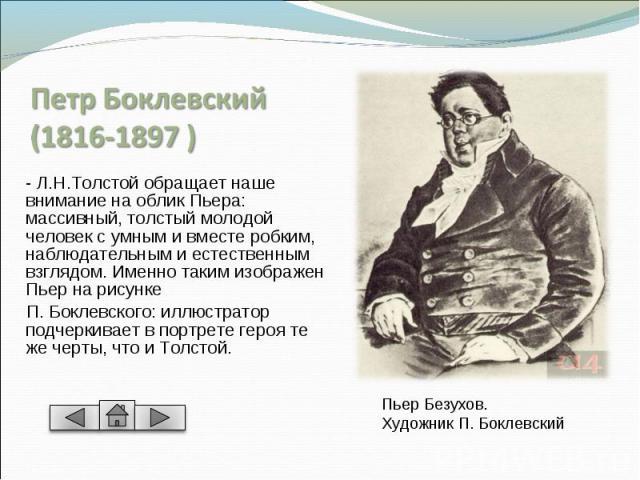 ПетрБоклевский(1816-1897 ) - Л.Н.Толстой обращает наше внимание на облик Пьера: массивный, толстый молодой человек с умным и вместе робким, наблюдательным и естественным взглядом. Именно таким изображен Пьер на рисунке П. Боклевского: иллюстратор п…