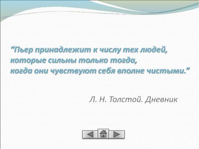 """""""Пьер принадлежит к числу тех людей,которые сильны только тогда, когда они чувствуют себя вполне чистыми.""""Л. Н. Толстой. Дневник"""