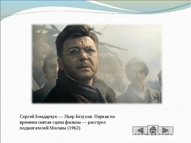 Сергей Бондарчук — Пьер Безухов. Первая по времени снятая сцена фильма — расстрел поджигателей Москвы (1962).