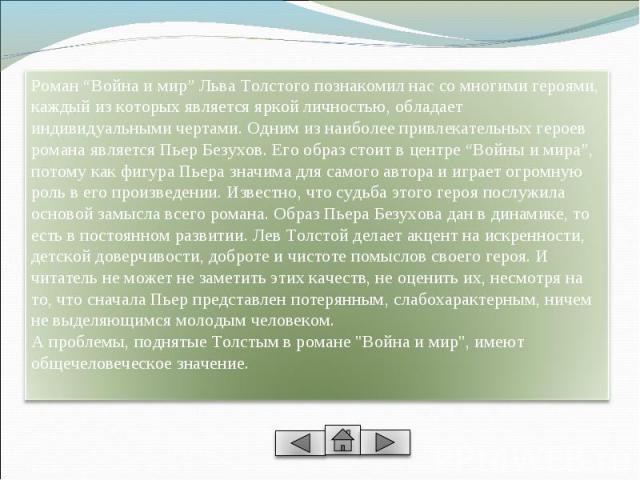 """Роман """"Война и мир"""" Льва Толстого познакомил нас со многими героями, каждый из которых является яркой личностью, обладает индивидуальными чертами. Одним из наиболее привлекательных героев романа является Пьер Безухов. Его образ стоит в центре """"Войны…"""