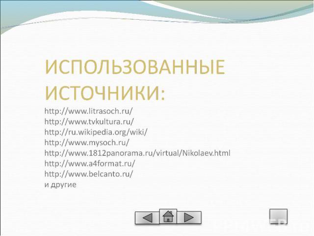 ИСПОЛЬЗОВАННЫЕ ИСТОЧНИКИ:http://www.litrasoch.ru/http://www.tvkultura.ru/http://ru.wikipedia.org/wiki/http://www.mysoch.ru/http://www.1812panorama.ru/virtual/Nikolaev.htmlhttp://www.a4format.ru/http://www.belcanto.ru/ и другие