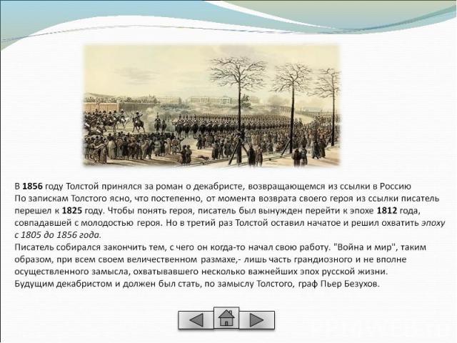 В 1856 году Толстой принялся за роман о декабристе, возвращающемся из ссылки в РоссиюПо запискам Толстого ясно, что постепенно, от момента возврата своего героя из ссылки писатель перешел к 1825 году. Чтобы понять героя, писатель был вынужден перейт…
