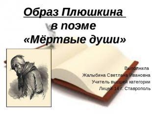 Образ Плюшкина в поэме «Мёртвые души» Выполнила Жалыбина Светлана Ивановна Учите