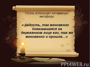 Гоголь использует интересную метафору: « радость, так мгновенно показавшаяся на