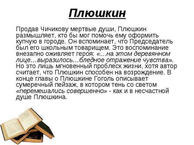 Плюшкин Продав Чичикову мертвые души, Плюшкин размышляет, кто бы мог помочь ему оформить купчую в городе. Он вспоминает, что Председатель был его школьным товарищем. Это воспоминание внезапно оживляет героя: «…на этом деревянном лице…выразилось…блед…