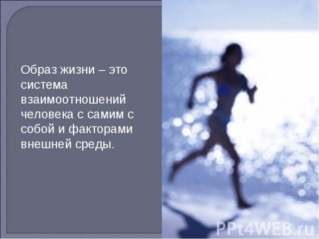 Образ жизни – это система взаимоотношений человека с самим с собой и факторами внешней среды.