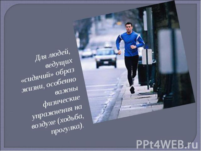 Для людей, ведущих «сидячий» образ жизни, особенно важны физические упражнения на воздухе (ходьба, прогулка).