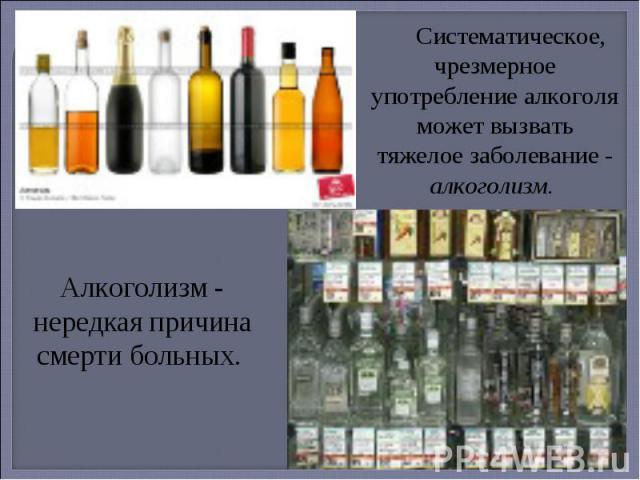 Систематическое, чрезмерное употребление алкоголя может вызвать тяжелое заболевание - алкоголизм. Алкоголизм - нередкая причина смерти больных.