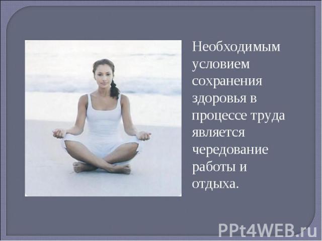 Необходимым условием сохранения здоровья в процессе труда является чередование работы и отдыха.