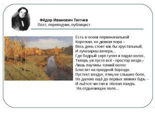 Фёдор Иванович ТютчевПоэт, переводчик, публицист Есть в осени первоначальной Кор