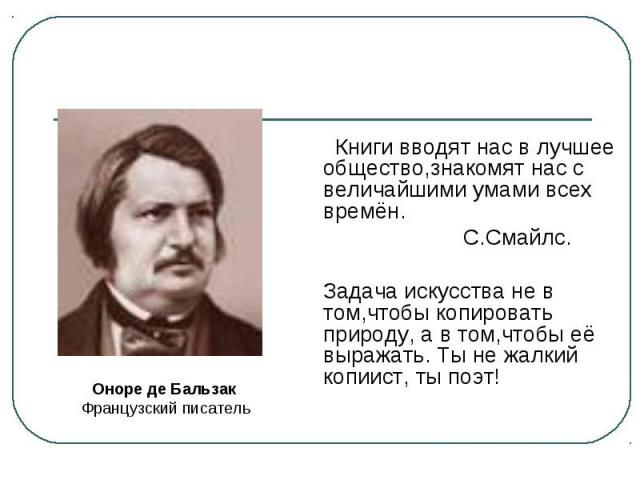 Книги вводят нас в лучшее общество,знакомят нас с величайшими умами всех времён.С.Смайлс.Задача искусства не в том,чтобы копировать природу, а в том,чтобы её выражать. Ты не жалкий копиист, ты поэт! Оноре де Бальзак Французский писатель