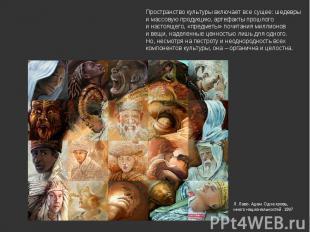 Пространство культуры включает все сущее: шедевры и массовую продукцию, артефакт