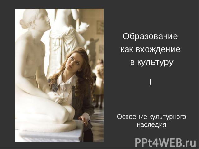 Образование как вхождение в культуру Освоение культурного наследия