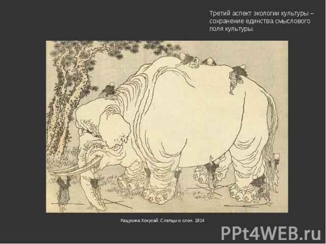 Третий аспект экологии культуры – сохранение единства смыслового поля культуры.Кацусика Хокусай. Слепцы и слон. 1814